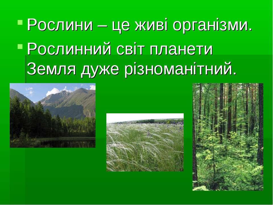 Рослини – це живі організми. Рослинний світ планети Земля дуже різноманітний.