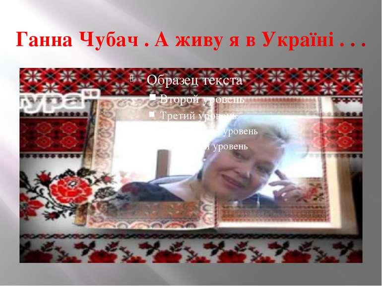 Ганна Чубач . А живу я в Україні . . .