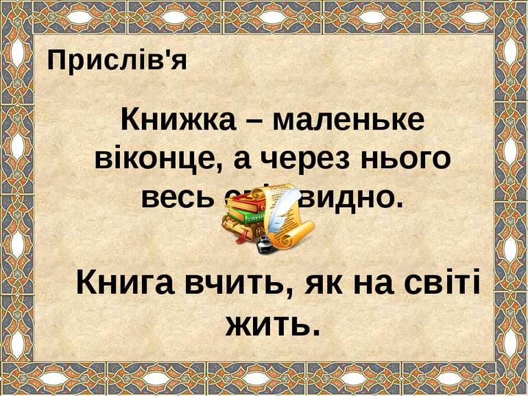 Прислів'я Книжка – маленьке віконце, а через нього весь світ видно. Книга вчи...