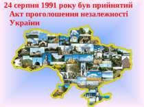 24 серпня 1991 року був прийнятий Акт проголошення незалежності України