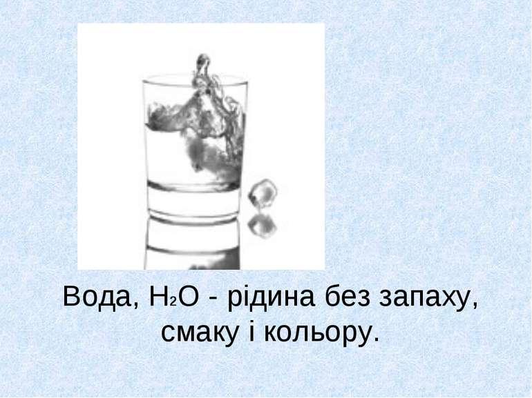 Вода, H2O - рідина без запаху, смаку і кольору.