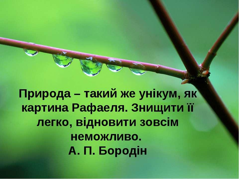Природа – такий же унікум, як картина Рафаеля. Знищити її легко, відновити зо...