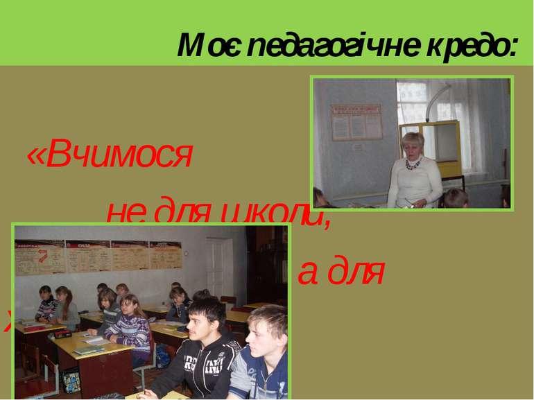 Моє педагогічне кредо: «Вчимося не для школи, а для життя»