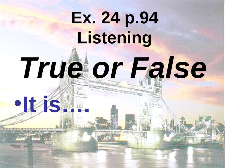 Ex. 24 p.94 Listening True or False It is….