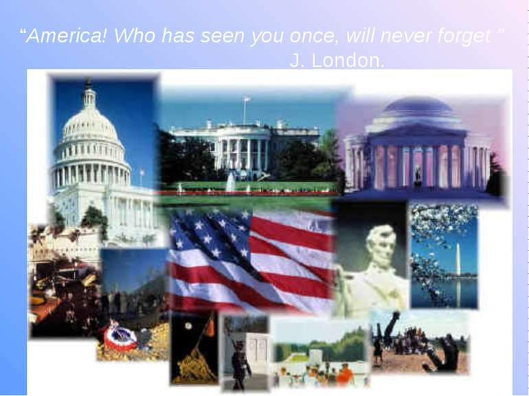"""America! Who has seen you once, will never forget "" J. London."