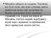 Михайла забрали до казарми. Там йому все було чуже, він дуже сумував, навіть ...