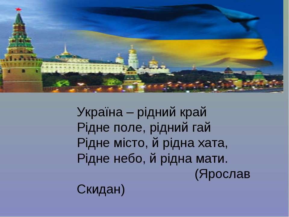 Україна – рідний край Рідне поле, рідний гай Рідне місто, й рідна хата, Рідне...