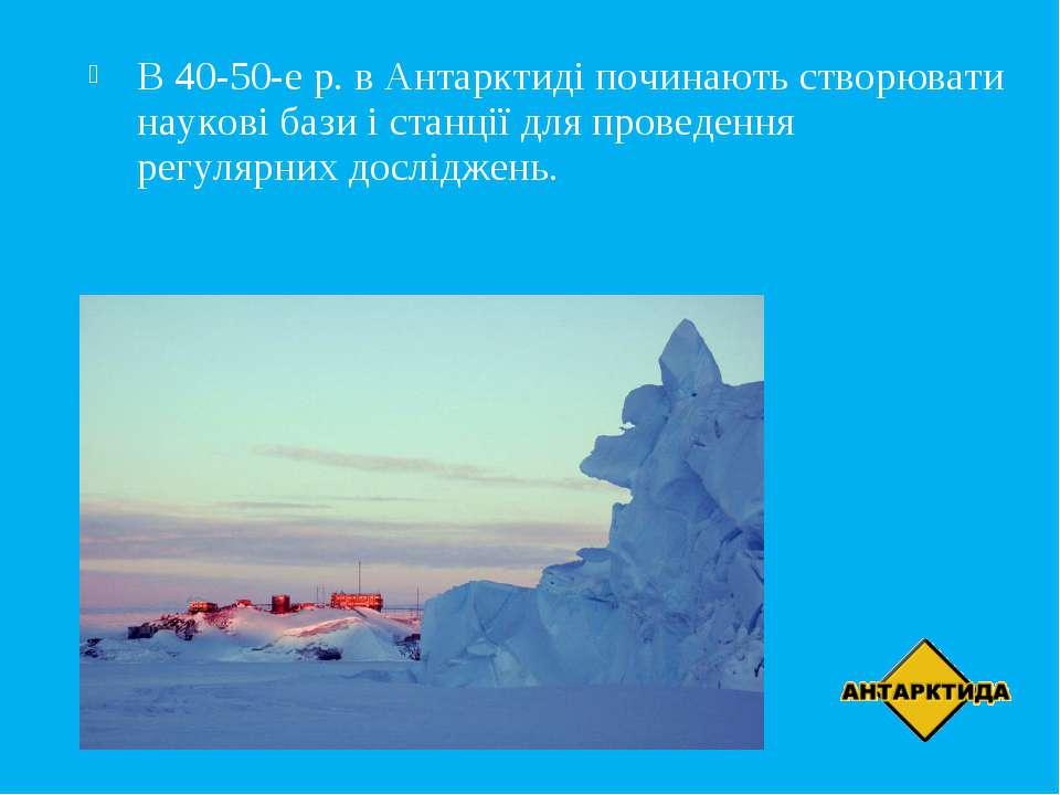 В 40-50-е р. в Антарктиді починають створювати наукові бази і станції для про...