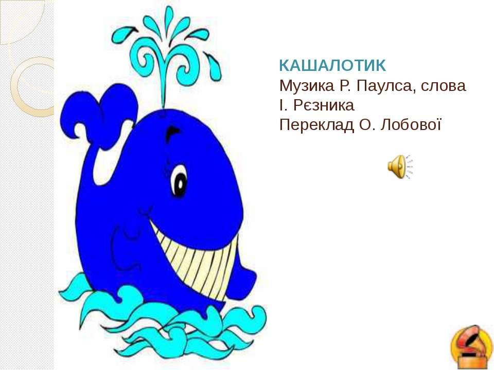 КАШАЛОТИК Музика Р. Паулса, слова І. Рєзника Переклад О. Лобової Стр.12-13