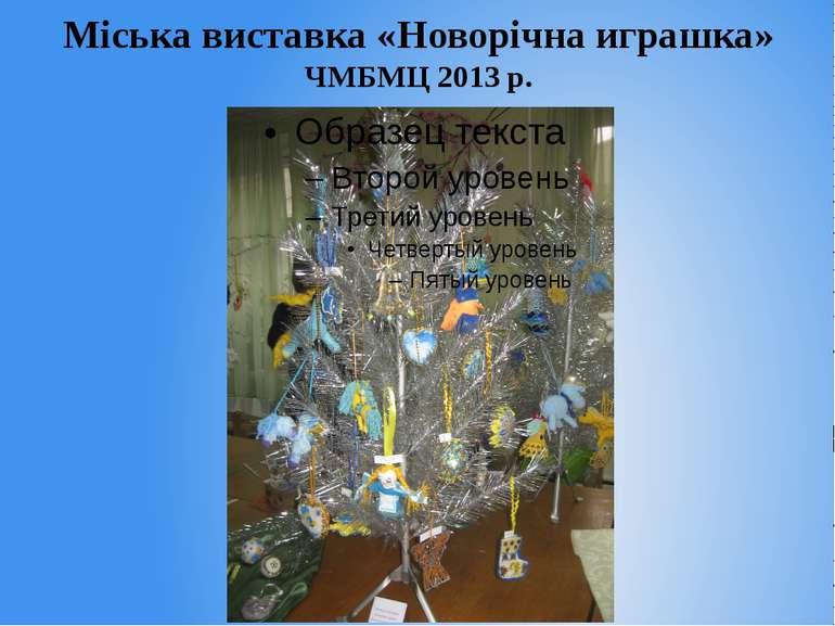 Міська виставка «Новорічна играшка» ЧМБМЦ 2013 р.