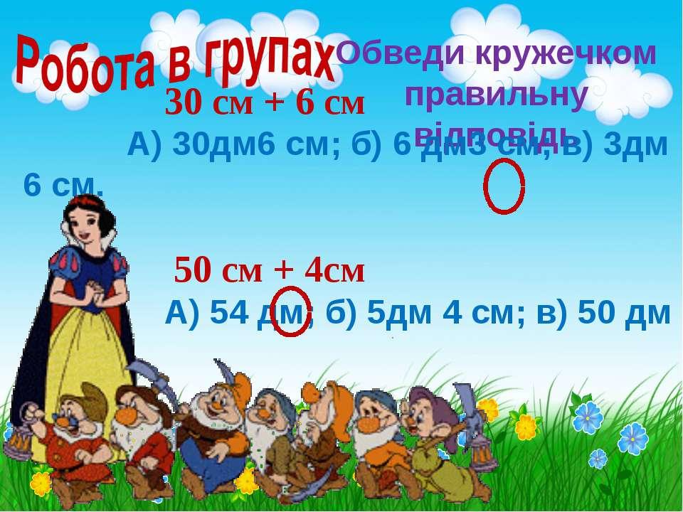 Обведи кружечком правильну відповідь 30 см + 6 см А) 30дм6 см; б) 6 дм3 см; в...
