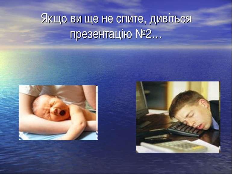 Якщо ви ще не спите, дивіться презентацію №2…