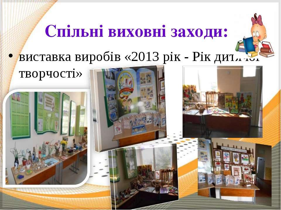 Спільні виховні заходи: виставка виробів «2013 рік - Рік дитячої творчості»