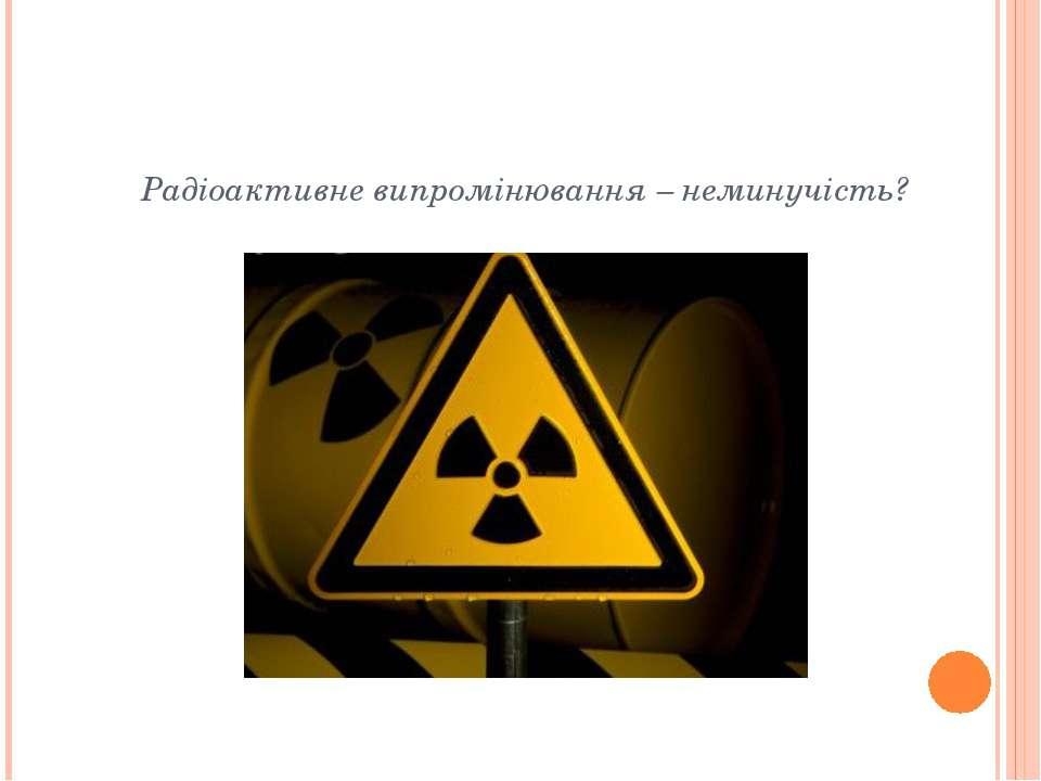 Радіоактивне випромінювання – неминучість?