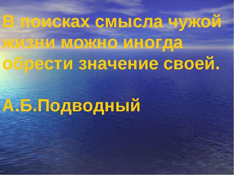 В поисках смысла чужой жизни можно иногда обрести значение своей. А.Б.Подводный