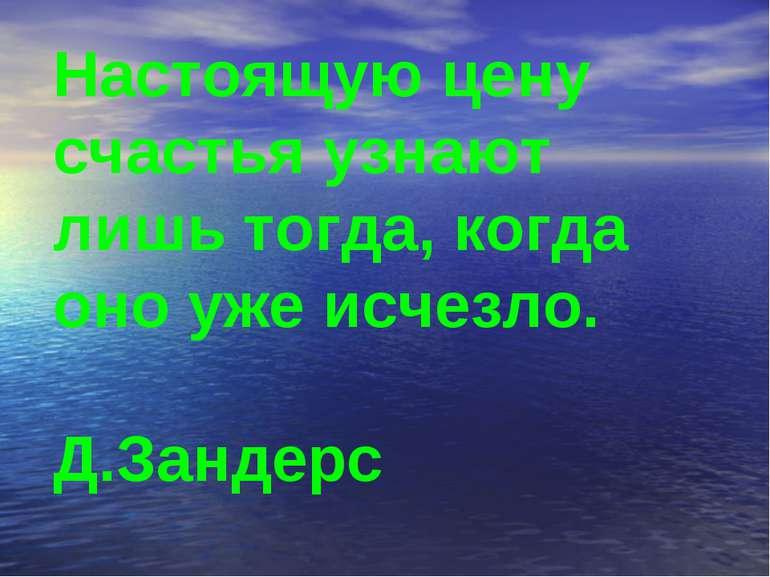 Настоящую цену счастья узнают лишь тогда, когда оно уже исчезло. Д.Зандерс
