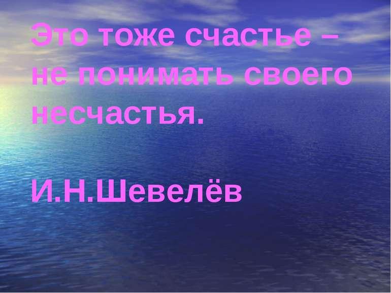 Это тоже счастье – не понимать своего несчастья. И.Н.Шевелёв