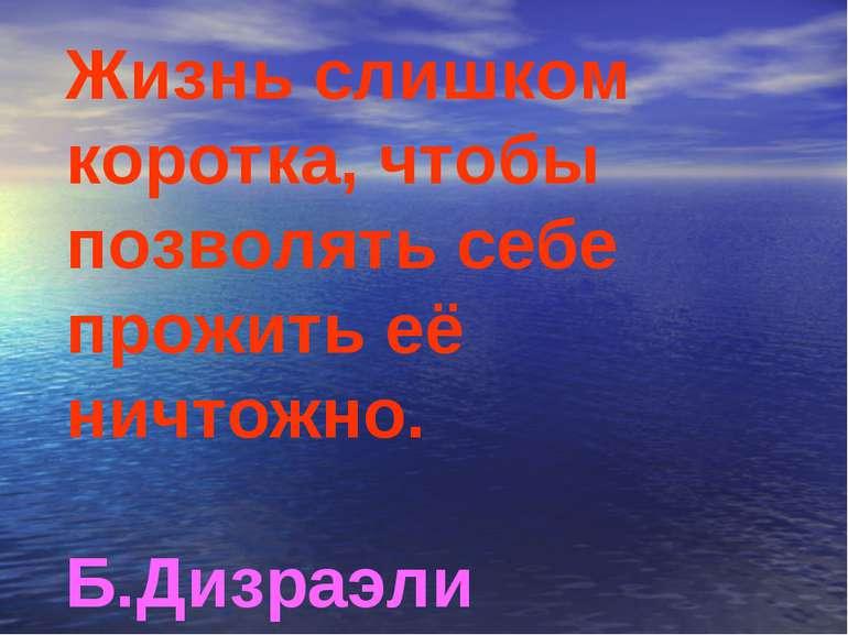 Жизнь слишком коротка, чтобы позволять себе прожить её ничтожно. Б.Дизраэли