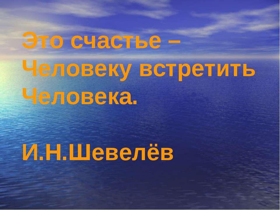 Это счастье – Человеку встретить Человека. И.Н.Шевелёв