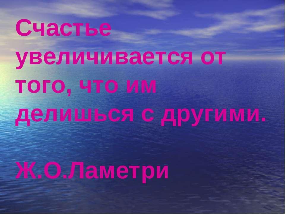 Счастье увеличивается от того, что им делишься с другими. Ж.О.Ламетри