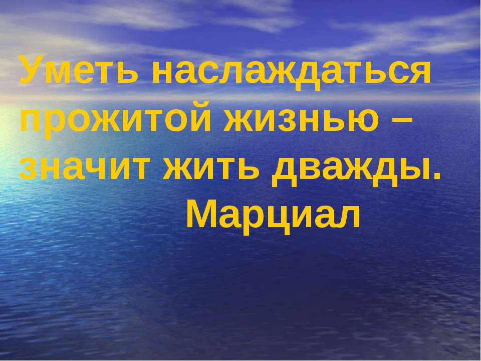 Уметь наслаждаться прожитой жизнью –значит жить дважды. Марциал