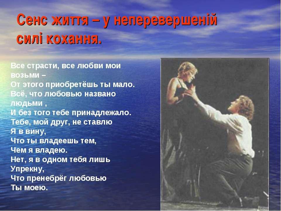 Сенс життя – у неперевершеній силі кохання. Все страсти, все любви мои возьми...