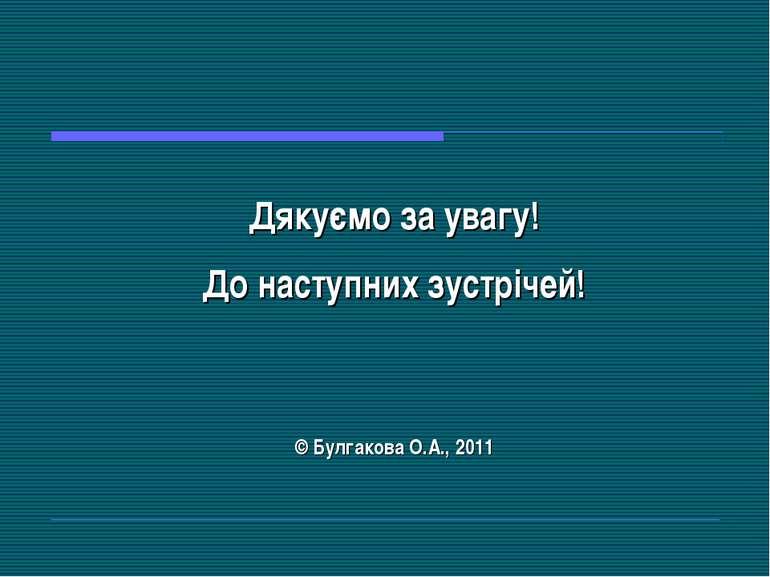 Дякуємо за увагу! До наступних зустрічей! © Булгакова О.А., 2011