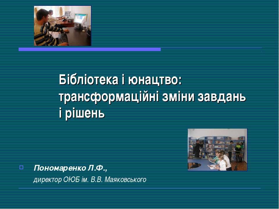 Бібліотека і юнацтво: трансформаційні зміни завдань і рішень Пономаренко Л.Ф....
