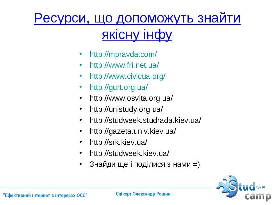 Ресурси, що допоможуть знайти якісну інфу http://mpravda.com/ http://www.fri....