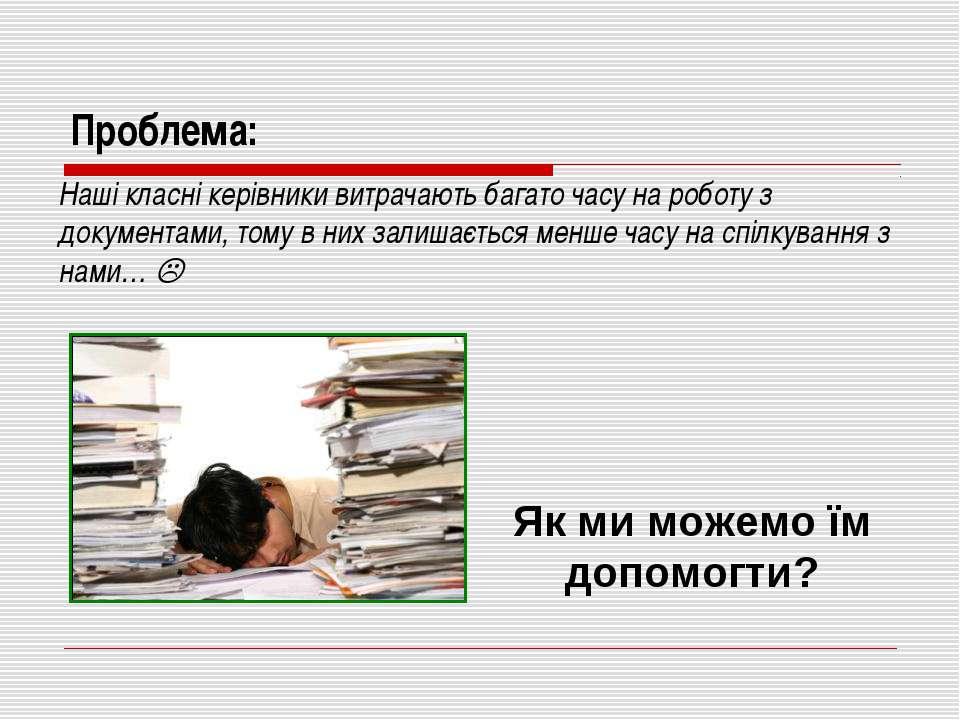Проблема: Наші класні керівники витрачають багато часу на роботу з документам...
