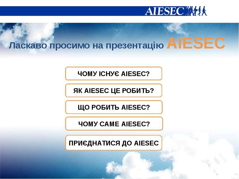 Ласкаво просимо на презентацію AIESEC ЧОМУ ІСНУЄ AIESEC? ЩО РОБИТЬ AIESEC? ЧО...