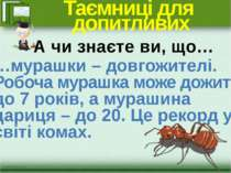 Таємниці для допитливих …мурашки – довгожителі. Робоча мурашка може дожити до...