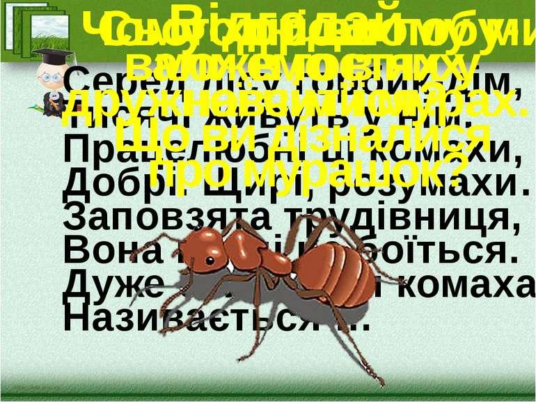 Серед лісу горбик-дім, Тисячі живуть у нім. Працелюбні ці комахи, Добрі. Щирі...