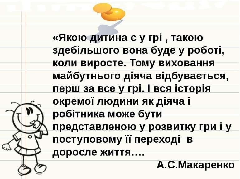 «Якою дитина є у грі , такою здебільшого вона буде у роботі, коли виросте. То...