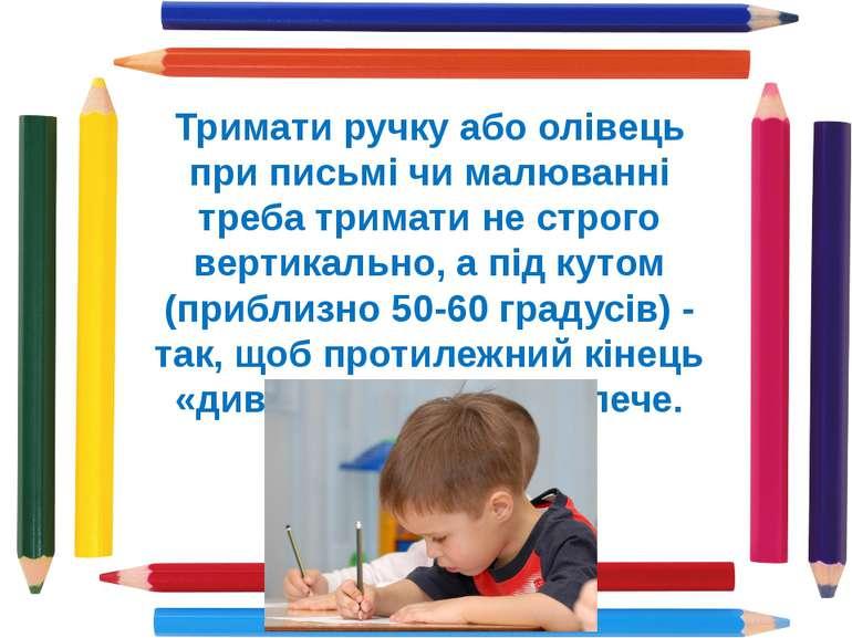 Тримати ручку або олівець при письмі чи малюванні треба тримати не строго вер...
