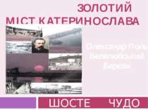 ЗОЛОТИЙ МІСТ КАТЕРИНОСЛАВА ШОСТЕ ЧУДО Олександр Поль Белелюбський Березін