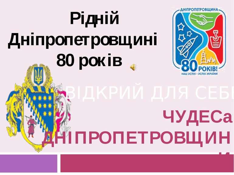 ЧУДЕСа ДНІПРОПЕТРОВЩИНИ ВІДКРИЙ ДЛЯ СЕБЕ Рідній Дніпропетровщині 80 років