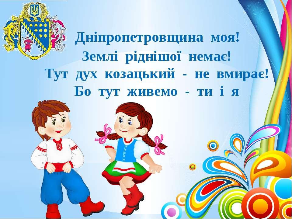 Дніпропетровщина моя! Землі ріднішої немає! Тут дух козацький - не вмирає! Бо...