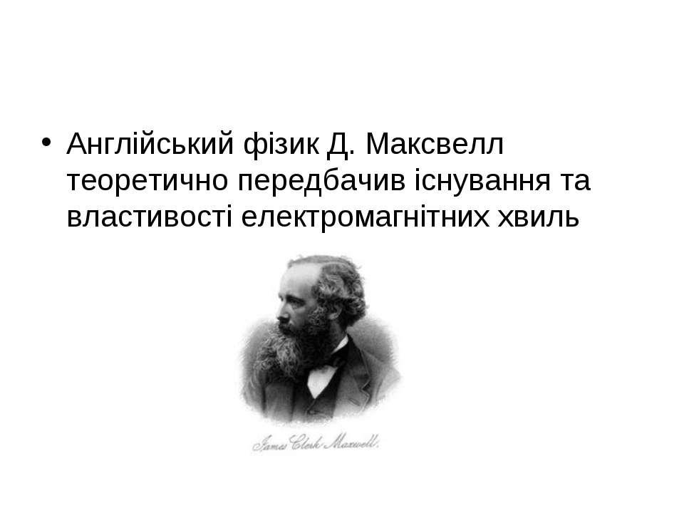 Англійський фізик Д. Максвелл теоретично передбачив існування та властивості ...