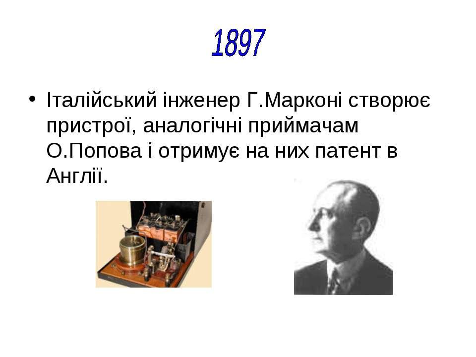 Італійський інженер Г.Марконі створює пристрої, аналогічні приймачам О.Попова...