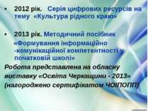 2012 рік. Серія цифрових ресурсів на тему «Культура рідного краю» 2013 рік. М...