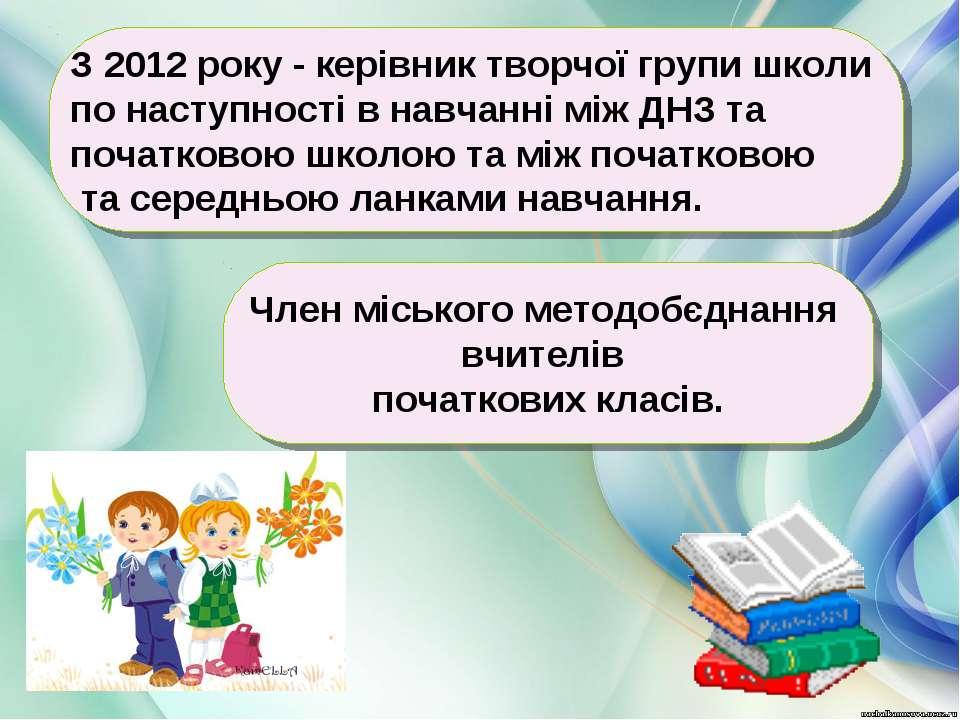 З 2012 року - керівник творчої групи школи по наступності в навчанні між ДНЗ ...
