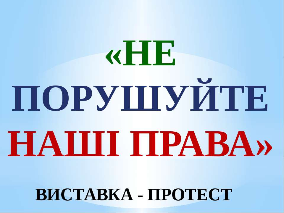 «НЕ ПОРУШУЙТЕ НАШІ ПРАВА» ВИСТАВКА - ПРОТЕСТ
