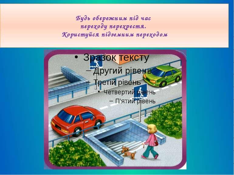 Будь обережним під час переходу перехрестя. Користуйся підземним переходом