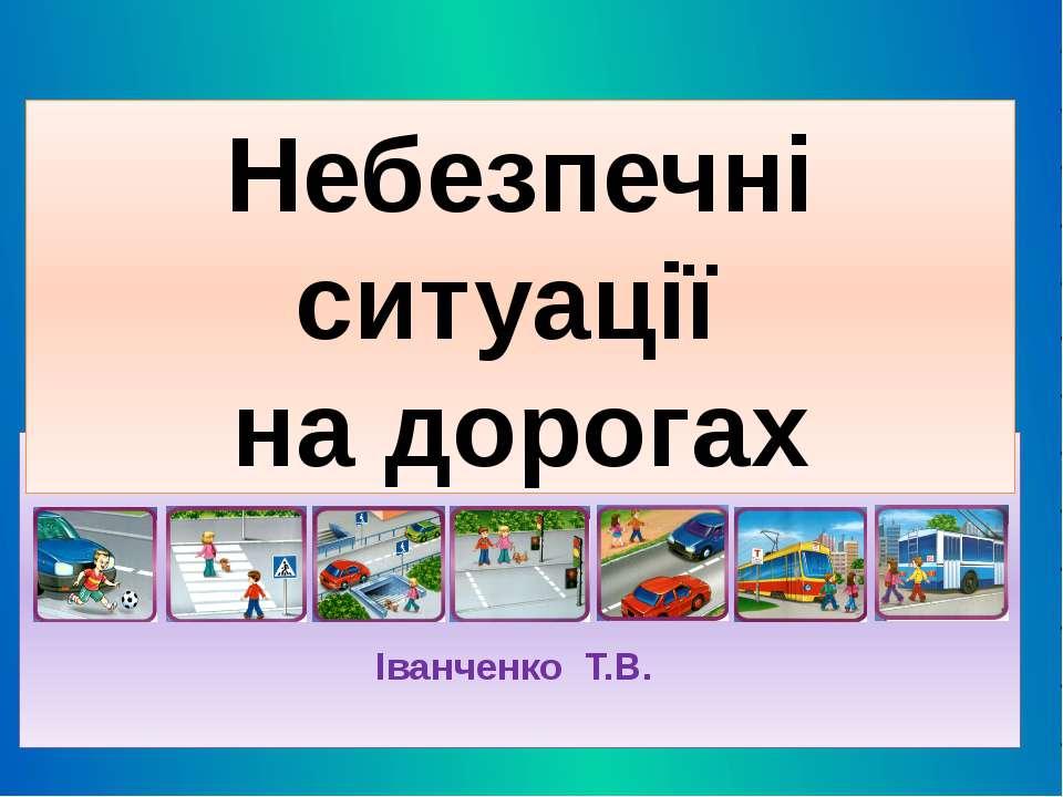 Іванченко Т.В. Небезпечні ситуації на дорогах