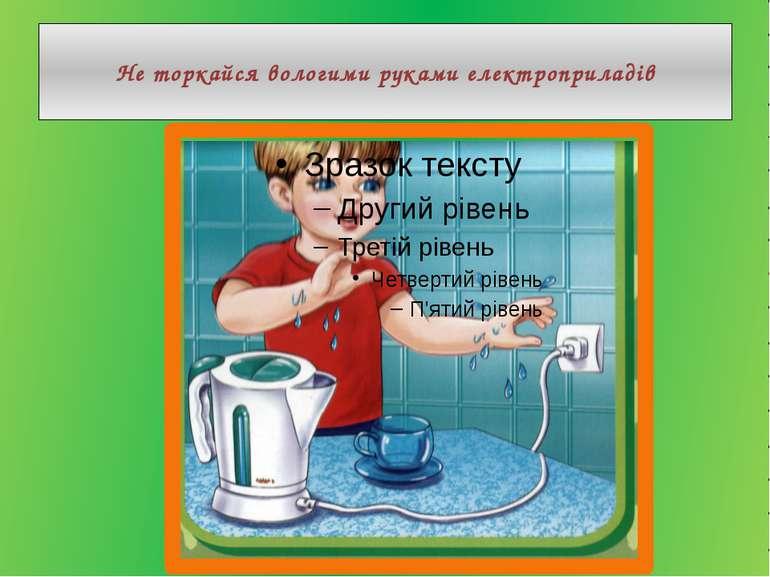 Не торкайся вологими руками електроприладів