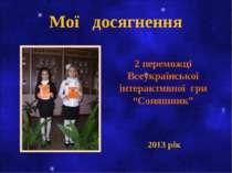 """Мої досягнення 2 переможці Всеукраїнської інтерактивної гри """"Соняшник"""" 2013 рік"""