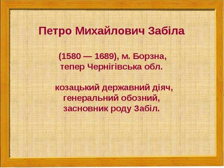 Петро Михайлович Забіла (1580 — 1689), м. Борзна, тепер Чернігівська обл. коз...