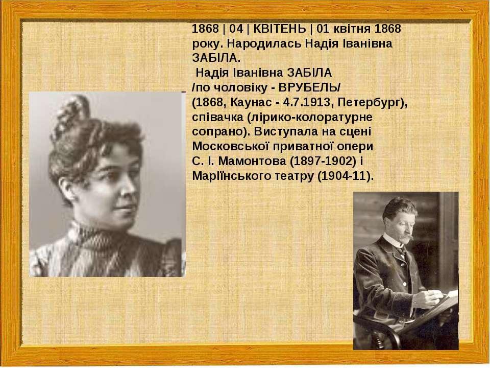 1868   04   КВІТЕНЬ   01 квітня 1868 року. Народилась Надія Іванівна ЗАБІЛА. ...