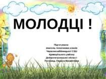 МОЛОДЦІ ! Підготувала: вчитель початкових класів Червонозабійницької СЗШ Крив...